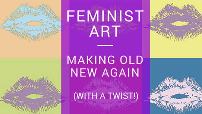 Feminist Art - Making Old New Again (With A Twist!)