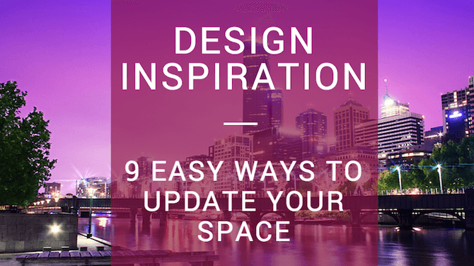 Design Inspiration - 9 Easy Ways To Update Your Space